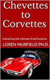 Chevettes to Corvettes: Unleashing the Ultimate Small Business: Forward by the 1972 Heisman Trophy Winner Johnny Rodgers (English Edition)