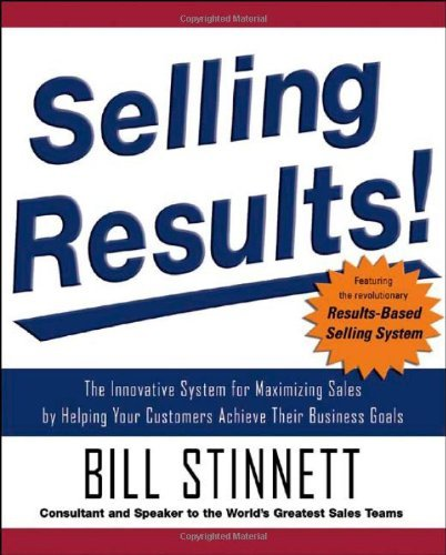 Selling Results!: The Innovative System for Maximizing Sales by Helping Your Customers Achieve Their Business Goals (English Edition)