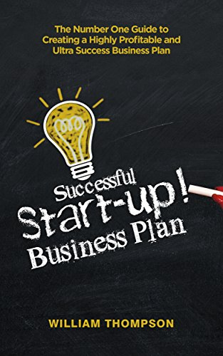 Successful Startup Business Plan: The Number One Guide to creating a Highly Profitable and Ultra Success Business Plan (Entrepreneurship, Business Model Generation, Startup, Management for Beginners)