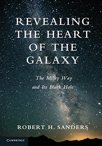 Revealing the Heart of the Galaxy: The Milky Way and its Black Hole 1st edition by Sanders, Robert H. (2013) Hardcover