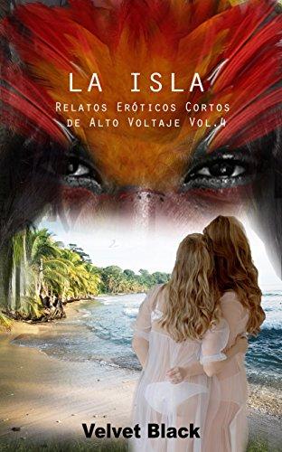 La Isla: Relatos Eróticos cortos de alto voltaje Vol.4