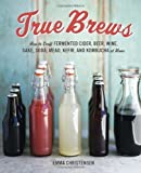 True Brews: How to Craft Fermented Cider, Beer, Wine, Sake, Soda, Mead, Kefir, and Kombucha at Home by Christensen, Emma (2013) Hardcover