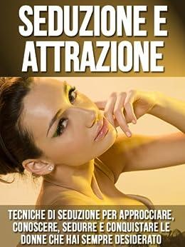Seduzione e Attrazione - Tecniche di Seduzione per Approcciare, Conoscere, Sedurre e Conquistare le Donne che hai Sempre Desiderato (Italian Edition)