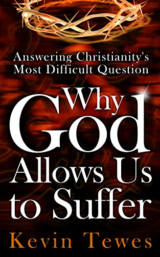Answering Christianity's Most Difficult Question—Why God Allows Us to Suffer