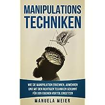 Manipulationstechniken: Wie Sie Manipulation erkennen, abwehren und mit den richtigen Techniken gekonnt für den eigenen Vorteil einsetzen