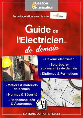 Guide de l'électricien... de demain: Devenir électricien - Se préparer aux marchés de demain - Diplômes et formations - Métiers et matériels de demain ... et sécurité - Responsabilités et assurances