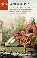 Essai sur l'art de ramper, à l'usage des courtisans - Et autres conseils des classiques pour survivre en politique de Paul Henri d' Holbach