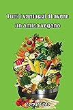 Tutti i vantaggi di avere un amico vegano: Scherzo regalo per amico vegano. Libro cucina vegana cibo vegan. Idea regalo divertente simpatico gioco libro vuoto su alimentazione vegani veg.