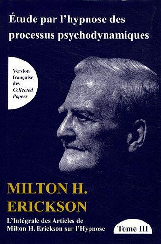 L'intgrale des articles de Milton Erickson sur l'hypnose : Tome 3, Etude par l'hypnose des processus psychodynamiques