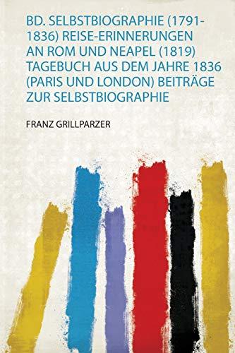 Bd. Selbstbiographie (1791-1836) Reise-Erinnerungen an Rom und Neapel (1819) Tagebuch Aus Dem Jahre 1836 (Paris und London) Beiträge Zur Selbstbiographie