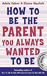 How to be the Parent You Always Wanted to be (How To Talk) by Adele Faber (2014-04-01)