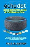 Echo Dot 3ème génération guide de l'utilisateur livre: Le complet Amazon Echo Dot 3ème génération manuel d'instruction avec Alexa pour les debutants