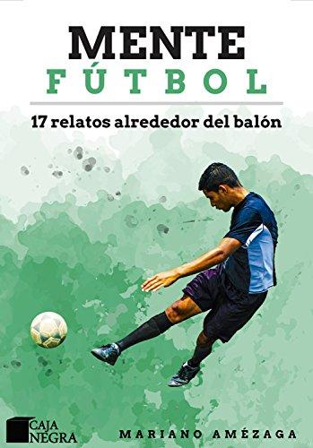 Mente Fútbol: 17 relatos alrededor del balón por Mariano Amézaga