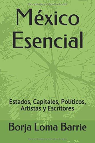 Descargar Libro México Esencial: Estados, Capitales, Políticos, Artistas y Escritores de Borja Loma Barrie