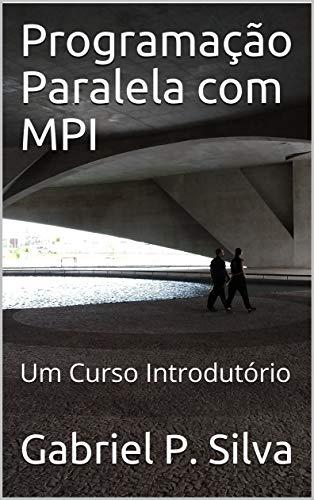 Programação Paralela com MPI: Um Curso Introdutório (Portuguese Edition) por Gabriel P. Silva