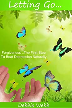 Forgiveness, The First Step To Beat Depression Naturally - Letting Go (10 Steps To Beat Depression Naturally) by [Webb, Debbie]