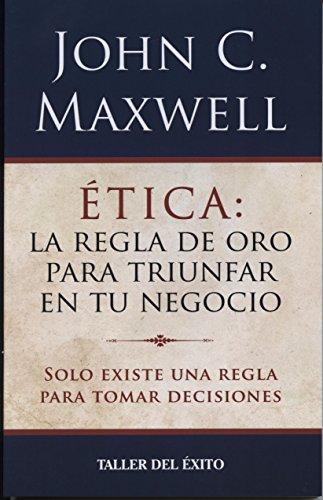 Etica: La Regla de Oro Para Triunfar En Tu Negocio por John C. Maxwell