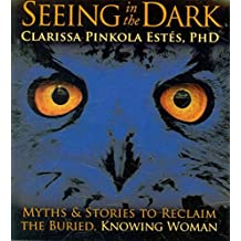 [Seeing in the Dark: Myths and Stories to Reclaim the Buried, Knowing Woman] (By: Clarissa Pinkola Estes) [published: October, 2010]