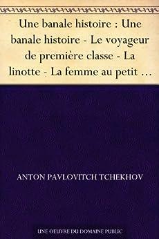 Une banale histoire : Une banale histoire - Le voyageur de première classe - La linotte - La femme au petit chien - Anne au cou - Un désagrément - On ne ... dans un sac - Une fois par an - Volôdia par [Tchekhov, Anton Pavlovitch]
