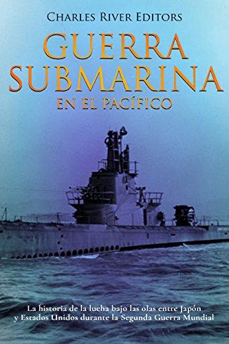Guerra submarina en el Pacífico: La historia de la lucha bajo las olas entre Japón y Estados Unidos durante la Segunda Guerra Mundial por Charles River Editors
