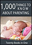 1000 Things to Know About Parenting: Tips for Pregnancy, Adoption, Step Parenting, Saving Money, Traveling With Kids, and More (50 Things to Know)