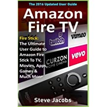 Amazon Fire TV: Fire Stick: The Ultimate User Guide to Amazon Fire Stick To TV, Movies, Apps, Games & Much More (how to use Fire Stick, streaming, tips and tricks, user guide)