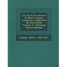 La Vie Et Les Oeuvres de Marie Lataste, Religieuse Coadjutrice Du Sacrecoeur Volume 2