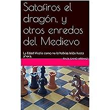 Satafiros el dragón, y otros enredos del Medievo: La Edad Media como no la habías leído hasta ahora.