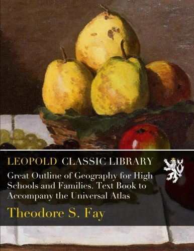 Great Outline of Geography for High Schools and Families. Text Book to Accompany the Universal Atlas por Theodore S. Fay