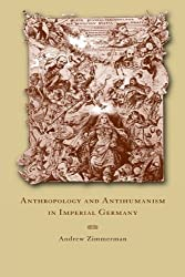 Anthropology and Antihumanism in Imperial Germany by Andrew Zimmerman (2001-11-30)