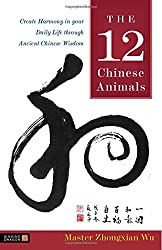 The 12 Chinese Animals: Create Harmony in Your Daily Life Through Ancient Chinese Wisdom