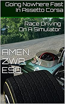Going Nowhere Fast In Assetto Corsa (2016-12-24): Race Driving On A Simulator (English Edition) di [Zwa, Amen]