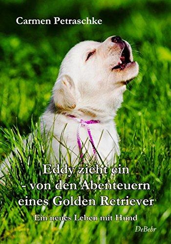 Eddy zieht ein - von den Abenteuern eines Golden Retriever - Ein neues Leben mit Hund -