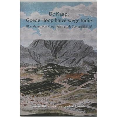 De Kaap : Goede Hoop halverwege Indie: bloemlezing van Kaapteksten uit de Compagniestijd