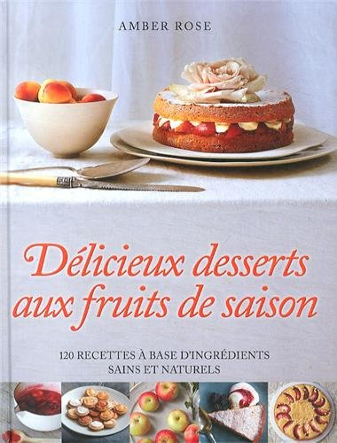 Délicieux desserts aux fruits de saison : 120 recettes à base d'ingrédients sains et naturels par Amber Rose