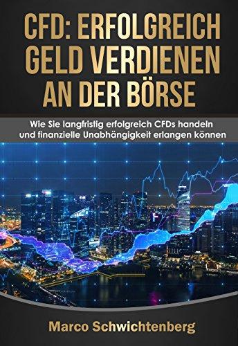 CFD: Erfolgreich Geld verdienen an der Börse: Wie Sie langfristig erfolgreich CFDs handeln und finanzielle Unabhängigkeit erlangen können