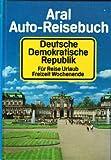 Aral Auto-Reisebuch Deutsche Demokratische Republik (DDR): Für Reise, Urlaub, Freizeit, Wochenende