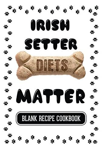 Irish Setter Diets Matter: Homemade Dogfood, Blank Recipe Cookbook, 7 x 10, 100 Blank Recipe Pages
