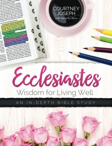 Ecclesiastes: Wisdom For Living Well: An In-depth Bible Study