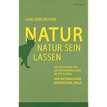 Natur Natur sein lassen: Die Entstehung des ersten Nationalparks Deutschlands: Der Nationalpark Bayerischer Wald (German Edition)