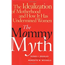The Mommy Myth: The Idealization of Motherhood and How It Has Undermined All Women: The Mass Media and the Rise of the New Momism