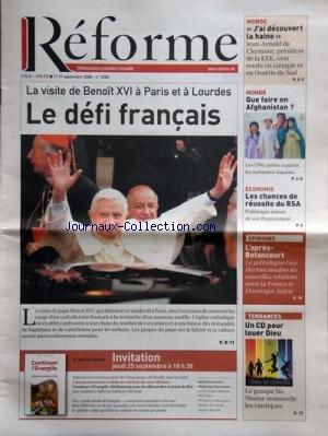 REFORME [No 3286] du 11/09/2008 - LA VISITE DE BENOIT XVI A PARIS ET A LOURDES - LE DEFI FRANCAIS - L'APRES BETANCOURT - GUY HERMET - LES CHANCES DE REUSSITE DU R.S.A. - QUE FAIRE EN AFGHANISTAN - J'AI DECOUVERT LA HAINE - JEAN-ARNOLD CLERMONT - UN CHRETIEN CONTAGIEUX - MARC DE LEYRITZ