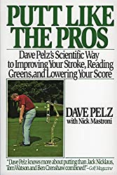 Putt Like the Pros: Dave Pelz's Scientific Guide to Improving Your Stroke, Reading Greens, and Lowering Your Score