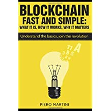 Blockchain Fast and Simple - What It Is, How It Works, Why It Matters: Understand the basics, join the revolution