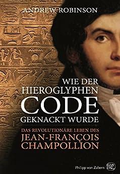 Wie der Hieroglyphen-Code geknackt wurde: Das revolutionäre Leben des Jean-François Champollion