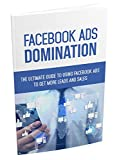FACEBOOK AD's DOMINATION: The Ultimate Guide To Using Facebook Ads To Get More Leads And Sales (English Edition)