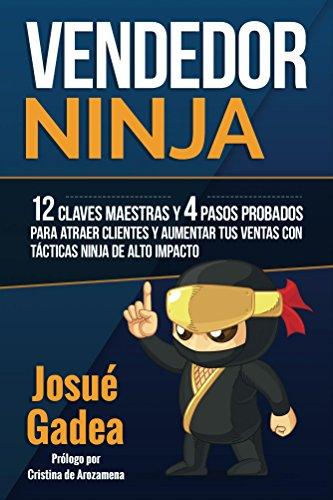 Vendedor Ninja, 12 Claves Maestras y 4 Pasos Probados Para Atraer Clientes Y Aumentar Tus Ventas Con Tácticas Ninja de Alto Impacto por Josue Gadea