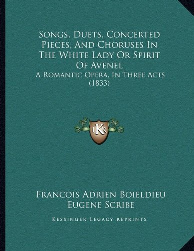 Songs, Duets, Concerted Pieces, and Choruses in the White Lady or Spirit of Avenel: A Romantic Opera, in Three Acts (1833)