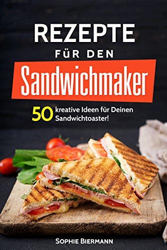 50 Rezepte für den Sandwichmaker: Das Sandwichmaker Kochbuch: 50 kreative Ideen für Deinen Sandwichtoaster! Außergewöhnliche (Sandwichmaker Rezepte, Sandwichtoaster Rezepte, Sandwich Rezepte) -