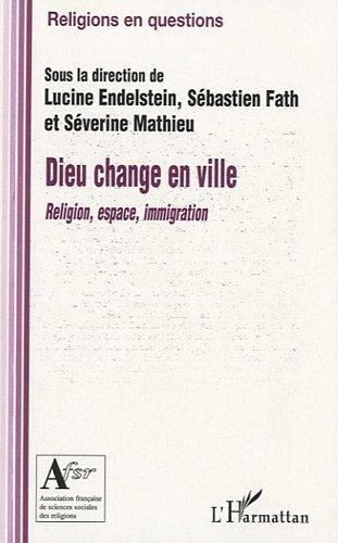 Dieu Change en Ville Religion Espace Immigration (Religions en questions) par Lucine Endelstein,Sébastien Fath,Séverine Mathieu